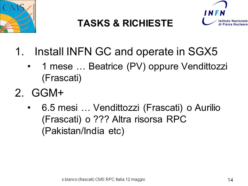 s.bianco (frascati) CMS RPC Italia 12 maggio 14 TASKS & RICHIESTE 1. Install INFN GC and operate in SGX5 1 mese … Beatrice (PV) oppure Vendittozzi (Fr