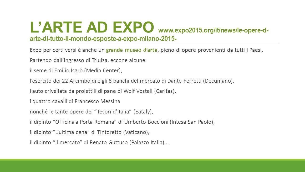 L'ARTE AD EXPO www.expo2015.org/it/news/le-opere-d- arte-di-tutto-il-mondo-esposte-a-expo-milano-2015- Expo per certi versi è anche un grande museo d'arte, pieno di opere provenienti da tutti i Paesi.