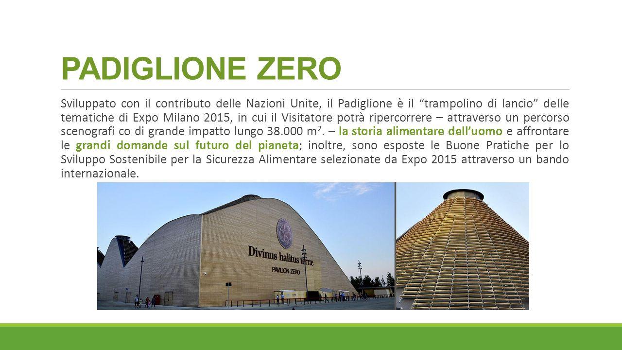 PADIGLIONE ZERO Sviluppato con il contributo delle Nazioni Unite, il Padiglione è il trampolino di lancio delle tematiche di Expo Milano 2015, in cui il Visitatore potrà ripercorrere – attraverso un percorso scenografi co di grande impatto lungo 38.000 m 2.