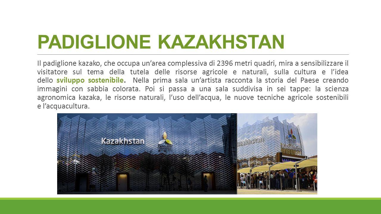 PADIGLIONE KAZAKHSTAN Il padiglione kazako, che occupa un'area complessiva di 2396 metri quadri, mira a sensibilizzare il visitatore sul tema della tutela delle risorse agricole e naturali, sulla cultura e l'idea dello sviluppo sostenibile.