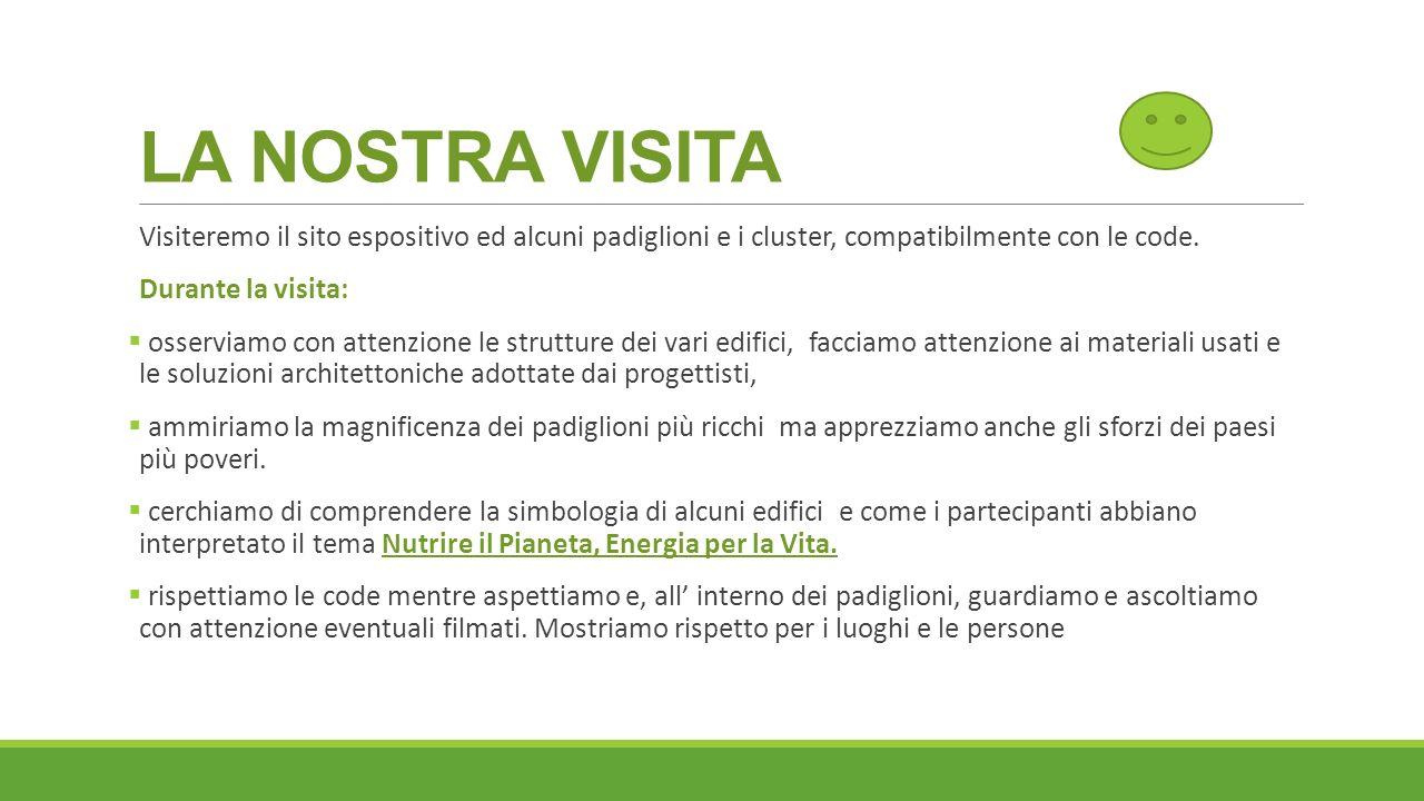 LA NOSTRA VISITA Visiteremo il sito espositivo ed alcuni padiglioni e i cluster, compatibilmente con le code. Durante la visita:  osserviamo con atte