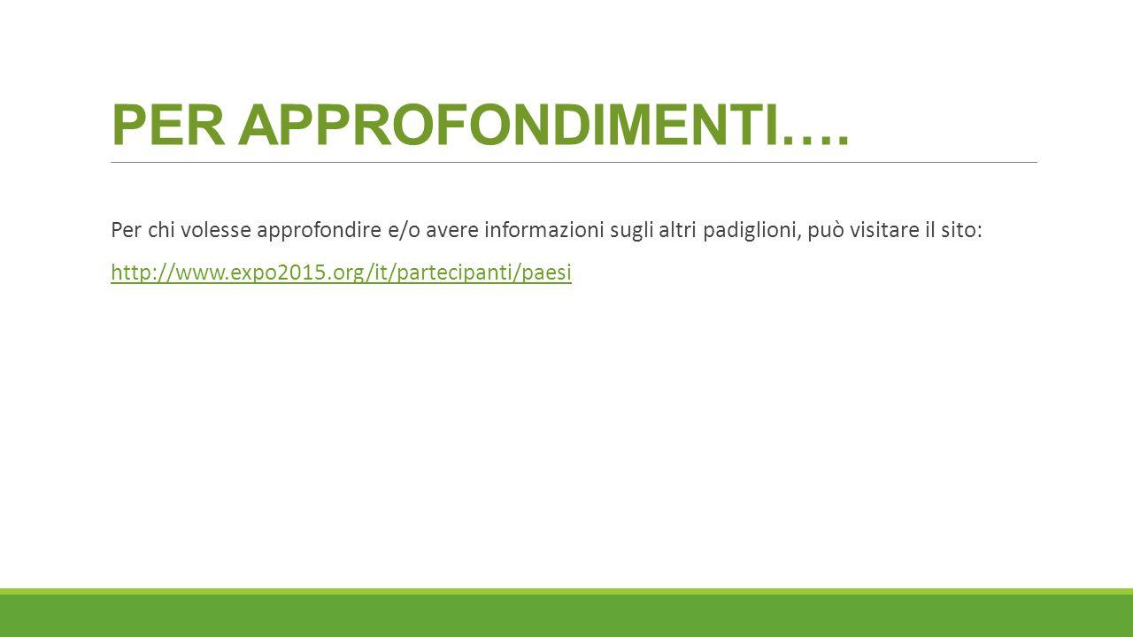 PER APPROFONDIMENTI…. Per chi volesse approfondire e/o avere informazioni sugli altri padiglioni, può visitare il sito: http://www.expo2015.org/it/par