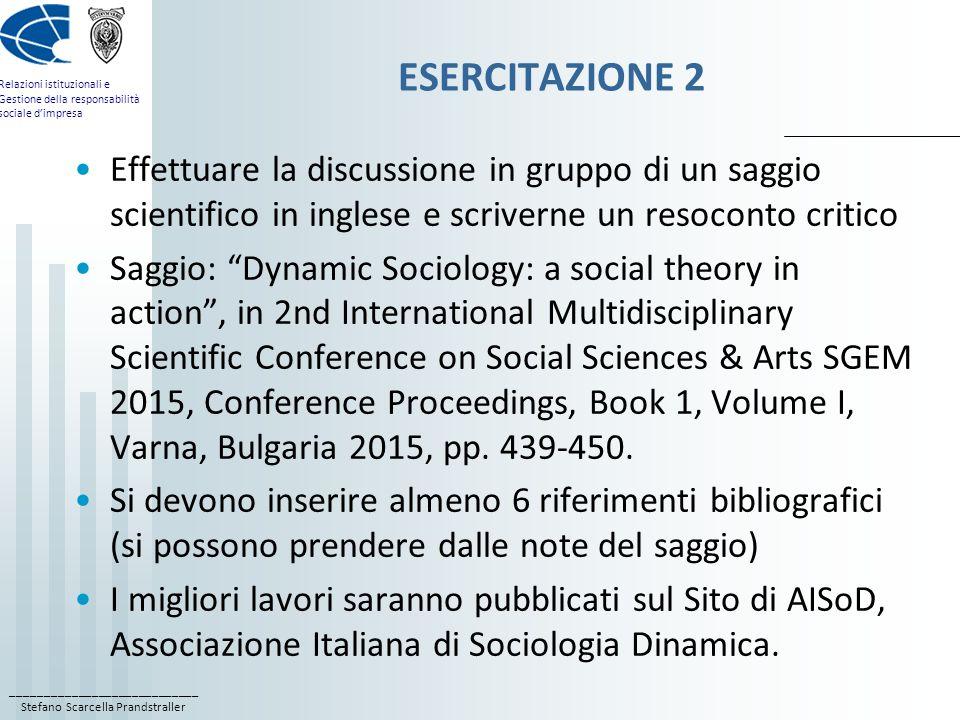 ____________________________ Stefano Scarcella Prandstraller Relazioni istituzionali e Gestione della responsabilità sociale d'impresa ESERCITAZIONE 2 Effettuare la discussione in gruppo di un saggio scientifico in inglese e scriverne un resoconto critico Saggio: Dynamic Sociology: a social theory in action , in 2nd International Multidisciplinary Scientific Conference on Social Sciences & Arts SGEM 2015, Conference Proceedings, Book 1, Volume I, Varna, Bulgaria 2015, pp.