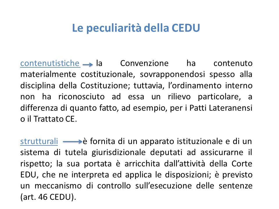 Le peculiarità della CEDU contenutistiche la Convenzione ha contenuto materialmente costituzionale, sovrapponendosi spesso alla disciplina della Costituzione; tuttavia, l'ordinamento interno non ha riconosciuto ad essa un rilievo particolare, a differenza di quanto fatto, ad esempio, per i Patti Lateranensi o il Trattato CE.