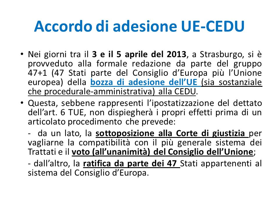Accordo di adesione UE-CEDU Nei giorni tra il 3 e il 5 aprile del 2013, a Strasburgo, si è provveduto alla formale redazione da parte del gruppo 47+1 (47 Stati parte del Consiglio d'Europa più l'Unione europea) della bozza di adesione dell'UE (sia sostanziale che procedurale-amministrativa) alla CEDU.