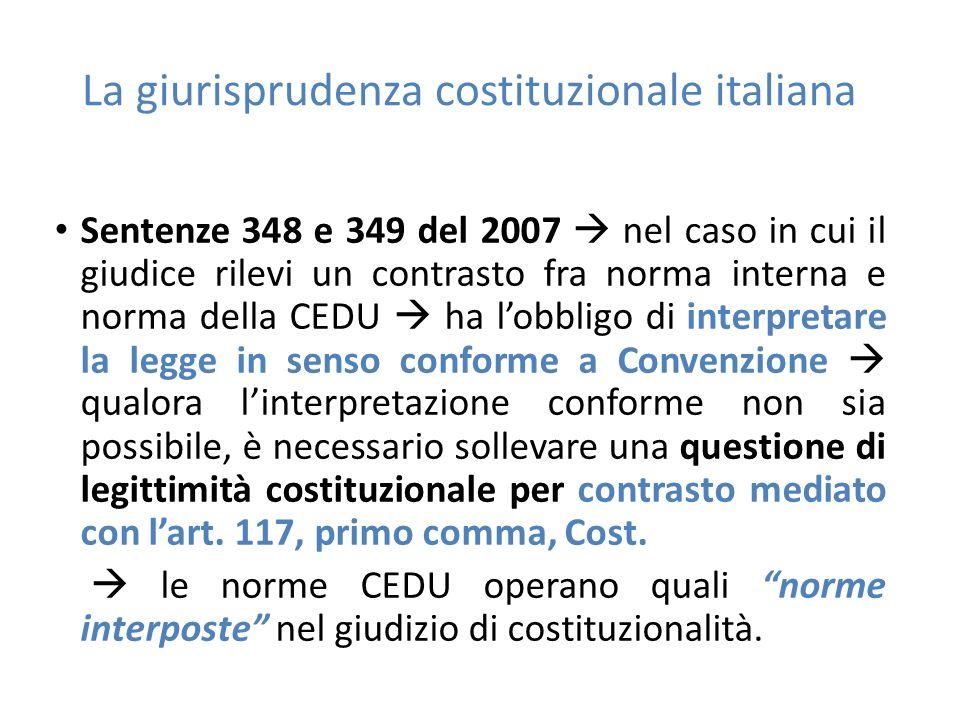 La giurisprudenza costituzionale italiana Sentenze 348 e 349 del 2007  nel caso in cui il giudice rilevi un contrasto fra norma interna e norma della CEDU  ha l'obbligo di interpretare la legge in senso conforme a Convenzione  qualora l'interpretazione conforme non sia possibile, è necessario sollevare una questione di legittimità costituzionale per contrasto mediato con l'art.