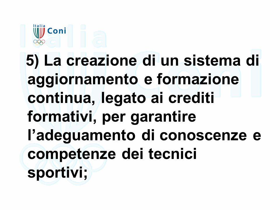 5) La creazione di un sistema di aggiornamento e formazione continua, legato ai crediti formativi, per garantire l'adeguamento di conoscenze e competenze dei tecnici sportivi;