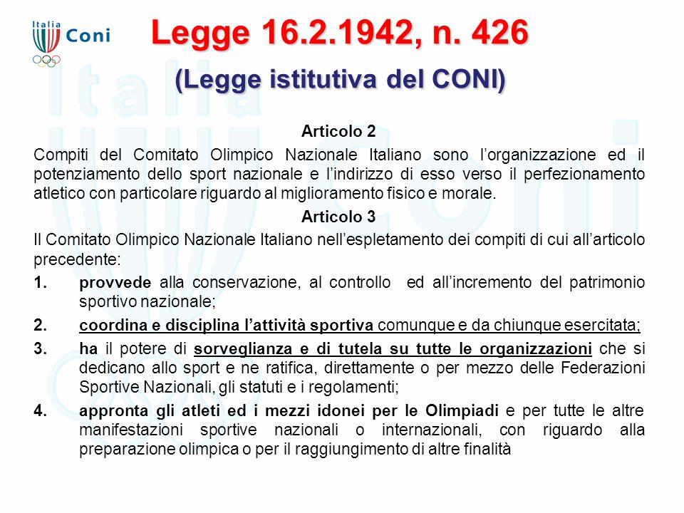 Legge 16.2.1942, n. 426 (Legge istitutiva del CONI) Articolo 2 Compiti del Comitato Olimpico Nazionale Italiano sono l'organizzazione ed il potenziame