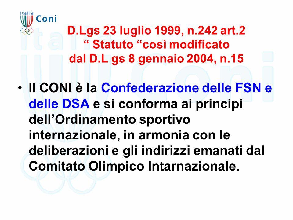D.Lgs 23 luglio 1999, n.242 art.2 Statuto così modificato dal D.L gs 8 gennaio 2004, n.15 Il CONI è la Confederazione delle FSN e delle DSA e si conforma ai principi dell'Ordinamento sportivo internazionale, in armonia con le deliberazioni e gli indirizzi emanati dal Comitato Olimpico Intarnazionale.