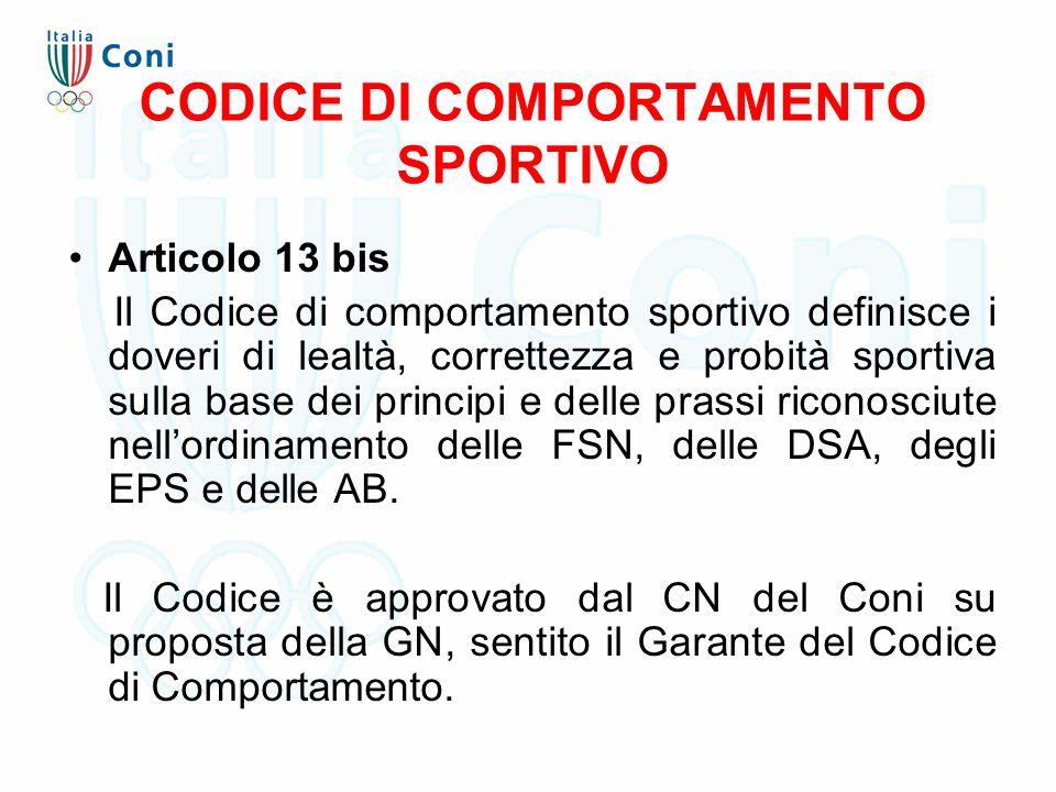 CODICE DI COMPORTAMENTO SPORTIVO Articolo 13 bis Il Codice di comportamento sportivo definisce i doveri di lealtà, correttezza e probità sportiva sulla base dei principi e delle prassi riconosciute nell'ordinamento delle FSN, delle DSA, degli EPS e delle AB.