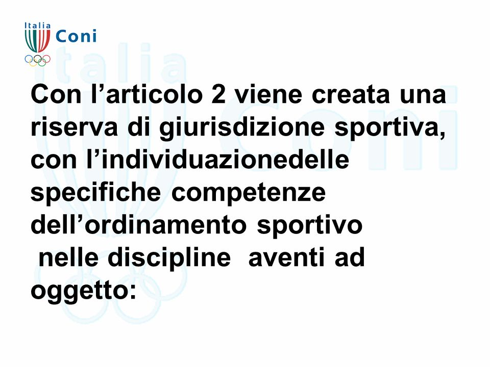 Con l'articolo 2 viene creata una riserva di giurisdizione sportiva, con l'individuazionedelle specifiche competenze dell'ordinamento sportivo nelle discipline aventi ad oggetto: