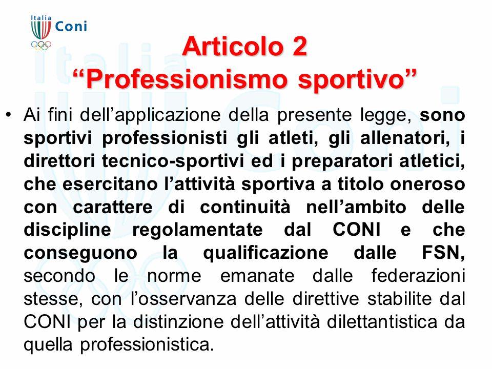 Articolo 2 Professionismo sportivo Ai fini dell'applicazione della presente legge, sono sportivi professionisti gli atleti, gli allenatori, i direttori tecnico-sportivi ed i preparatori atletici, che esercitano l'attività sportiva a titolo oneroso con carattere di continuità nell'ambito delle discipline regolamentate dal CONI e che conseguono la qualificazione dalle FSN, secondo le norme emanate dalle federazioni stesse, con l'osservanza delle direttive stabilite dal CONI per la distinzione dell'attività dilettantistica da quella professionistica.