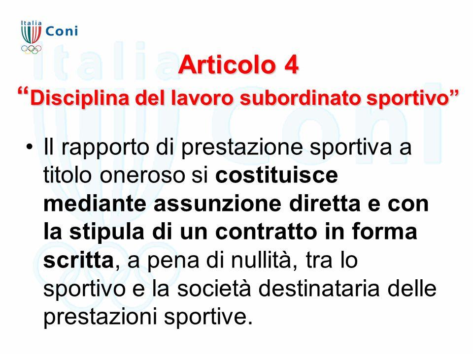 Articolo 4 Disciplina del lavoro subordinato sportivo Il rapporto di prestazione sportiva a titolo oneroso si costituisce mediante assunzione diretta e con la stipula di un contratto in forma scritta, a pena di nullità, tra lo sportivo e la società destinataria delle prestazioni sportive.