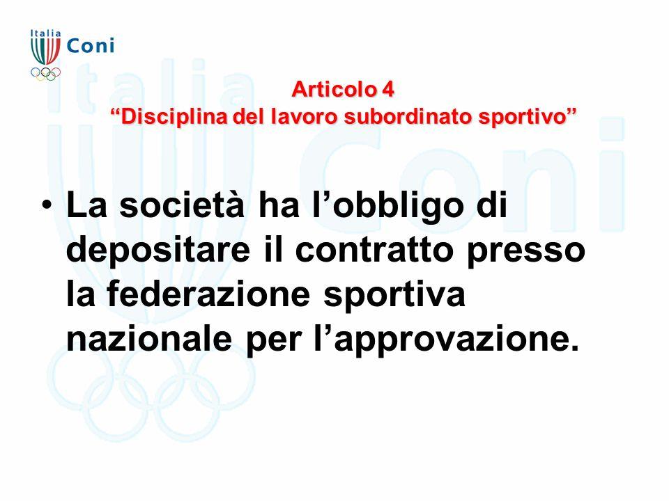 """Articolo 4 """"Disciplina del lavoro subordinato sportivo"""" La società ha l'obbligo di depositare il contratto presso la federazione sportiva nazionale pe"""