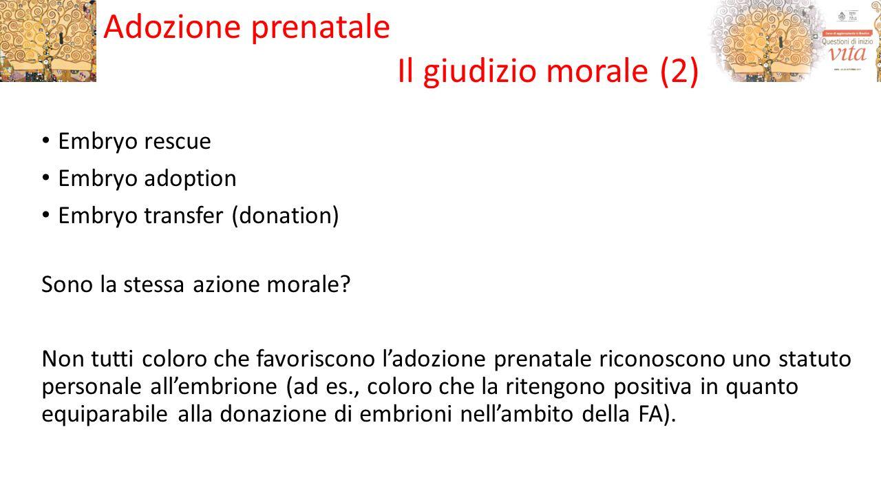 Embryo rescue Embryo adoption Embryo transfer (donation) Sono la stessa azione morale? Non tutti coloro che favoriscono l'adozione prenatale riconosco