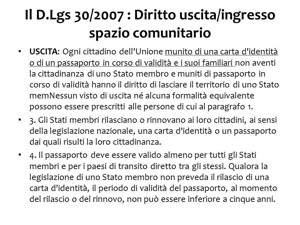 Il D.Lgs 30/2007 : Diritto uscita/ingresso spazio comunitario INGRESSO: Gli Stati membri ammettono nel loro territorio il cittadino dell Unione munito di una carta d identità o di un passaporto in corso di validità, nonché i suoi familiari non aventi la cittadinanza di uno Stato membro, muniti di valido passaporto.