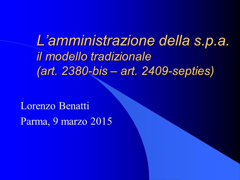 L'amministrazione della s.p.a. il modello tradizionale (art. 2380-bis – art. 2409-septies) Lorenzo Benatti Parma, 9 marzo 2015
