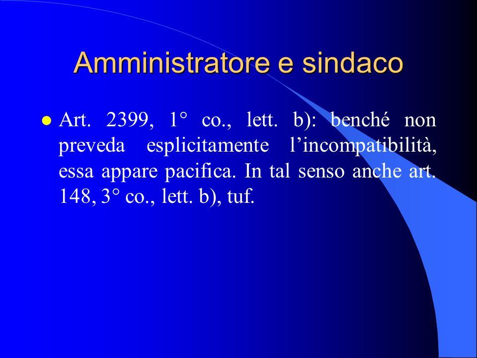 Amministratore e sindaco l Art. 2399, 1° co., lett. b): benché non preveda esplicitamente l'incompatibilità, essa appare pacifica. In tal senso anche