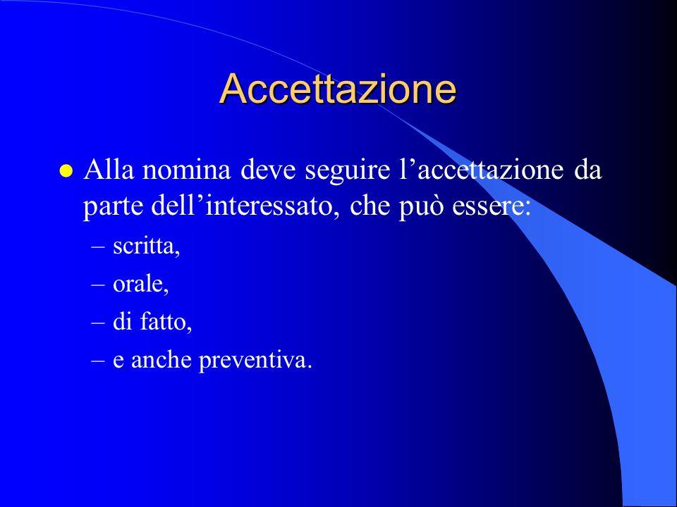 Accettazione l Alla nomina deve seguire l'accettazione da parte dell'interessato, che può essere: –scritta, –orale, –di fatto, –e anche preventiva.