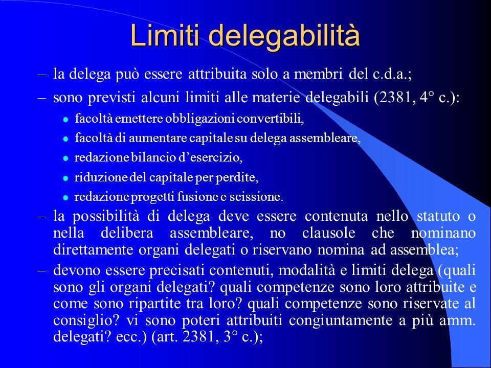 Limiti delegabilità –la delega può essere attribuita solo a membri del c.d.a.; –sono previsti alcuni limiti alle materie delegabili (2381, 4° c.): l f