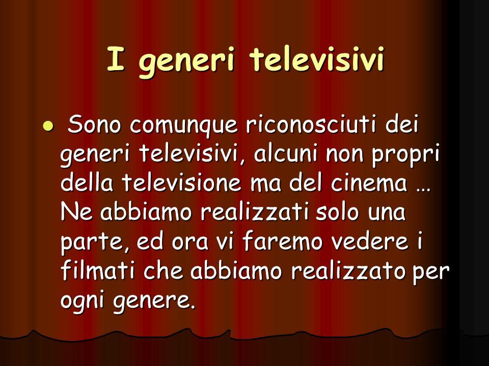 I generi televisivi Sono comunque riconosciuti dei generi televisivi, alcuni non propri della televisione ma del cinema … Ne abbiamo realizzati solo u