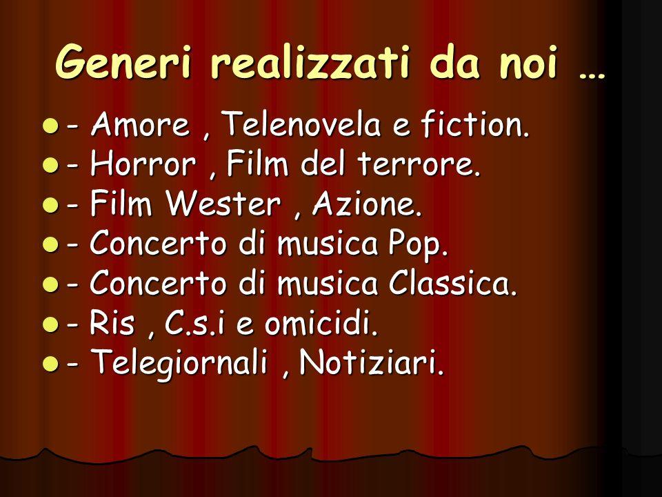 Generi realizzati da noi … - Amore, Telenovela e fiction. - Amore, Telenovela e fiction. - Horror, Film del terrore. - Horror, Film del terrore. - Fil