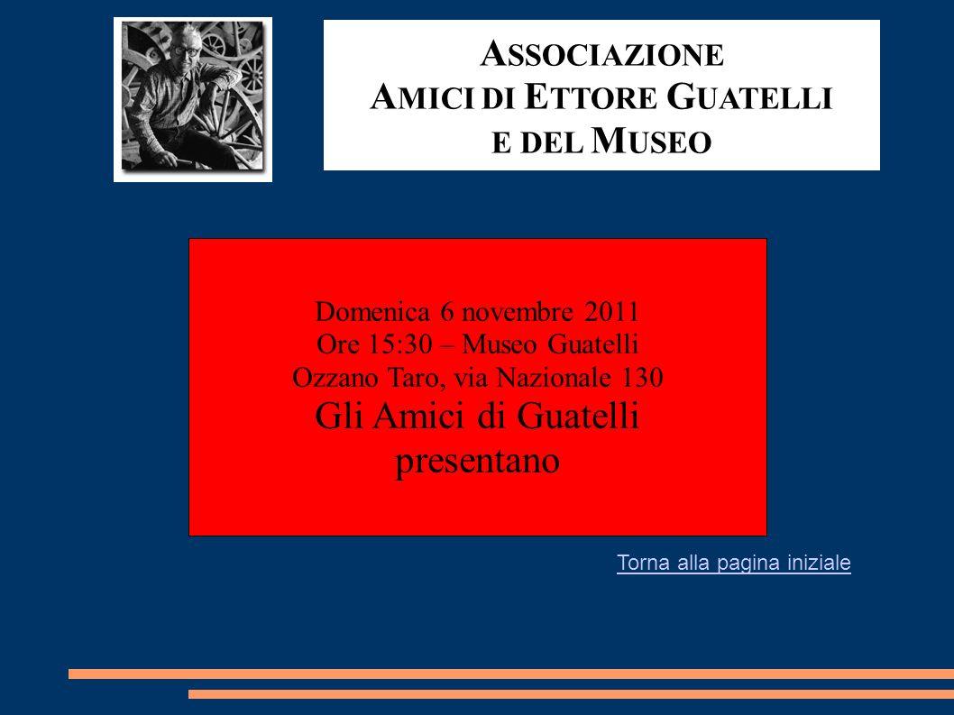 A SSOCIAZIONE A MICI DI E TTORE G UATELLI E DEL M USEO Domenica 6 novembre 2011 Ore 15:30 – Museo Guatelli Ozzano Taro, via Nazionale 130 Gli Amici di