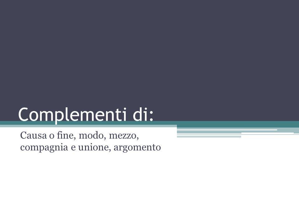 Complementi di: Causa o fine, modo, mezzo, compagnia e unione, argomento