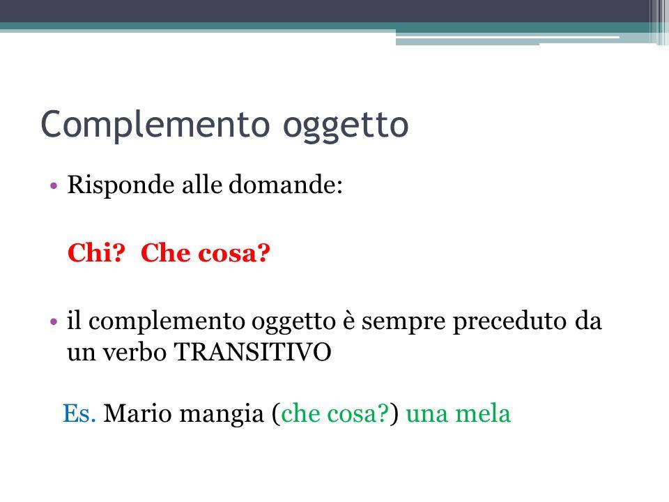 Complemento oggetto Risponde alle domande: Chi? Che cosa? il complemento oggetto è sempre preceduto da un verbo TRANSITIVO Es. Mario mangia (che cosa?