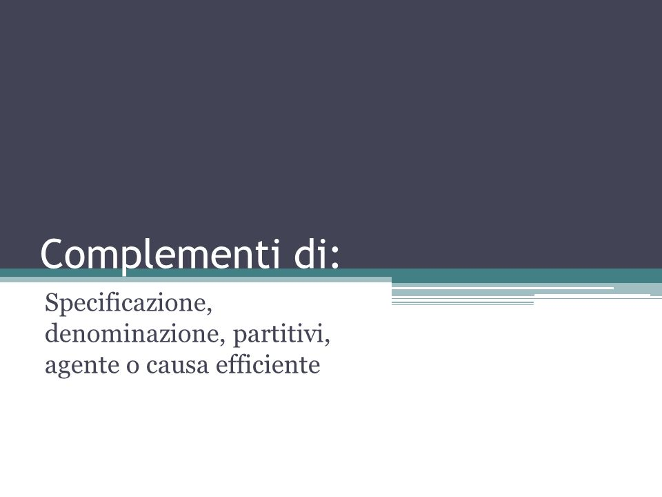 Complementi di: Specificazione, denominazione, partitivi, agente o causa efficiente