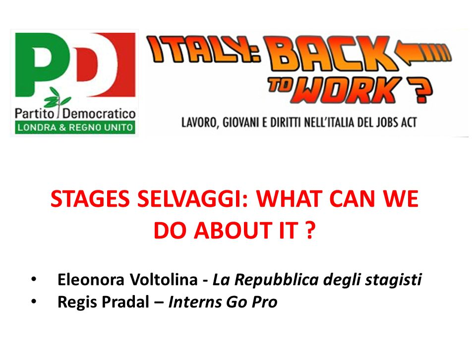 STAGES SELVAGGI: WHAT CAN WE DO ABOUT IT ? Eleonora Voltolina - La Repubblica degli stagisti Regis Pradal – Interns Go Pro