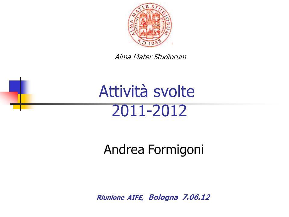 Attività svolte 2011-2012 Riunione AIFE, Bologna 7.06.12 Alma Mater Studiorum Andrea Formigoni