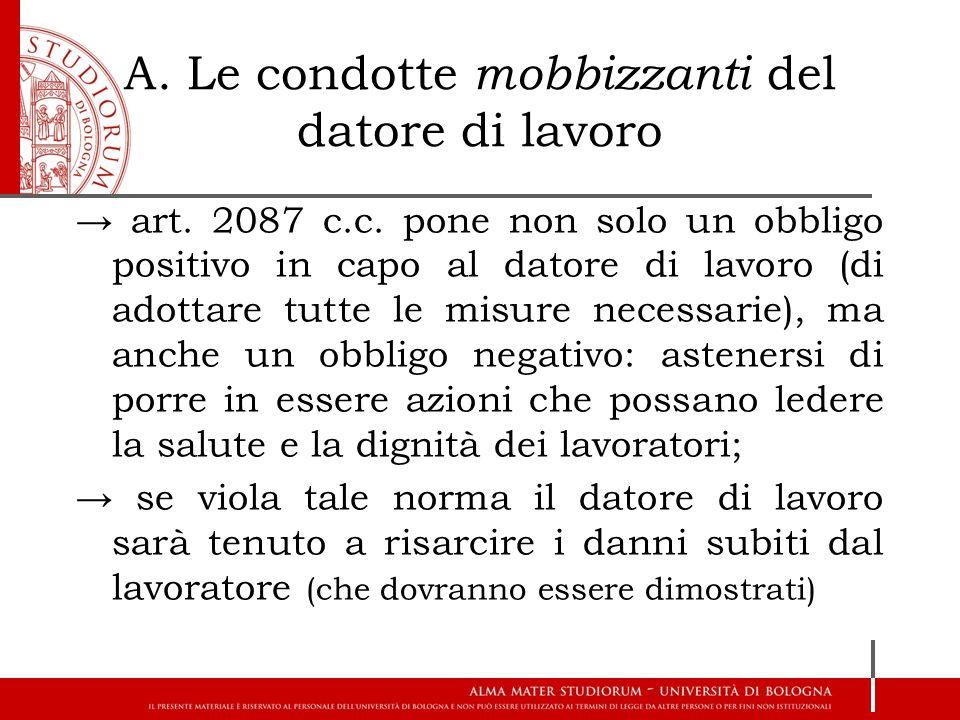 A. Le condotte mobbizzanti del datore di lavoro → art. 2087 c.c. pone non solo un obbligo positivo in capo al datore di lavoro (di adottare tutte le m