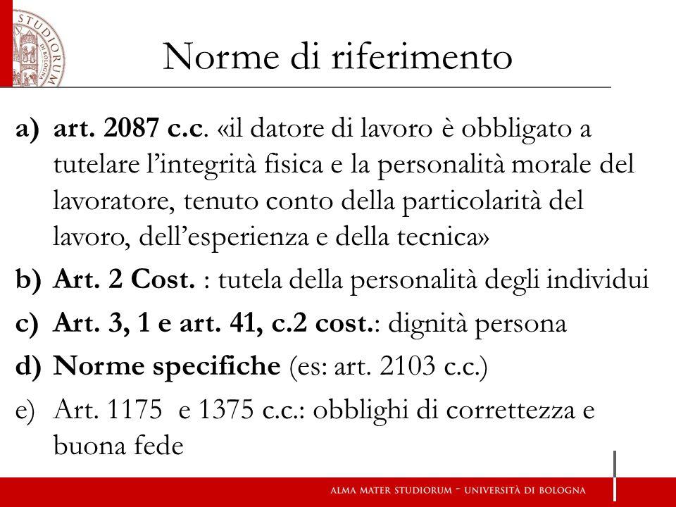 Norme di riferimento a)art. 2087 c.c. «il datore di lavoro è obbligato a tutelare l'integrità fisica e la personalità morale del lavoratore, tenuto co
