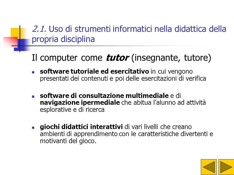 2.1. Uso di strumenti informatici nella didattica della propria disciplina Il computer come tutor (insegnante, tutore) software tutoriale ed esercitat