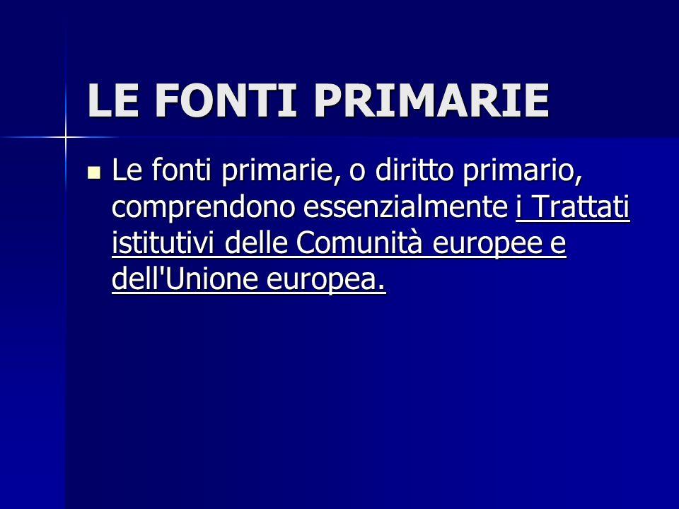 LE FONTI PRIMARIE Le fonti primarie, o diritto primario, comprendono essenzialmente i Trattati istitutivi delle Comunità europee e dell'Unione europea