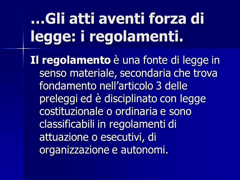 …Gli atti aventi forza di legge: i regolamenti. Il regolamento è una fonte di legge in senso materiale, secondaria che trova fondamento nell'articolo