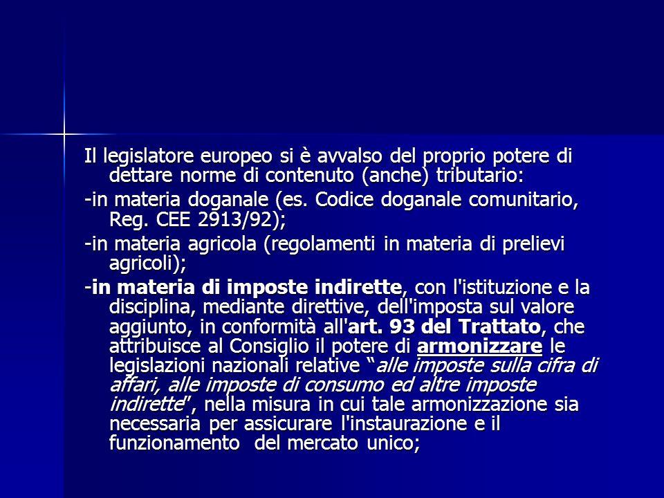 Il legislatore europeo si è avvalso del proprio potere di dettare norme di contenuto (anche) tributario: -in materia doganale (es. Codice doganale com
