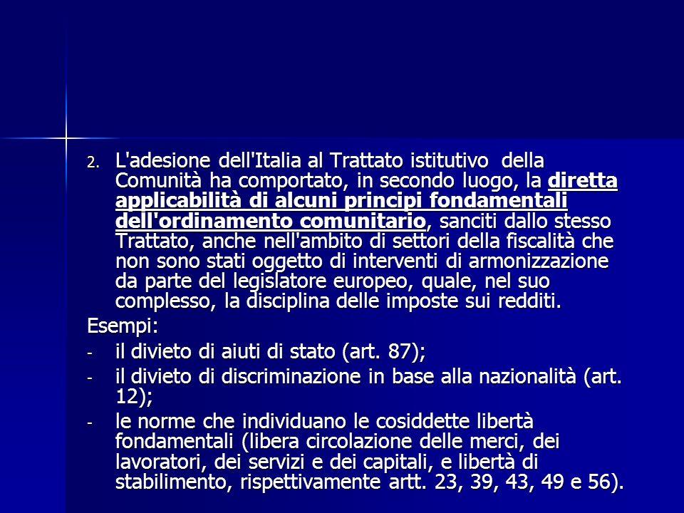 2. L'adesione dell'Italia al Trattato istitutivo della Comunità ha comportato, in secondo luogo, la diretta applicabilità di alcuni principi fondament