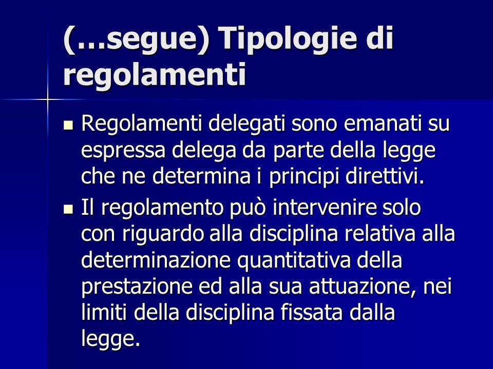 (…segue) Tipologie di regolamenti Regolamenti delegati sono emanati su espressa delega da parte della legge che ne determina i principi direttivi. Reg