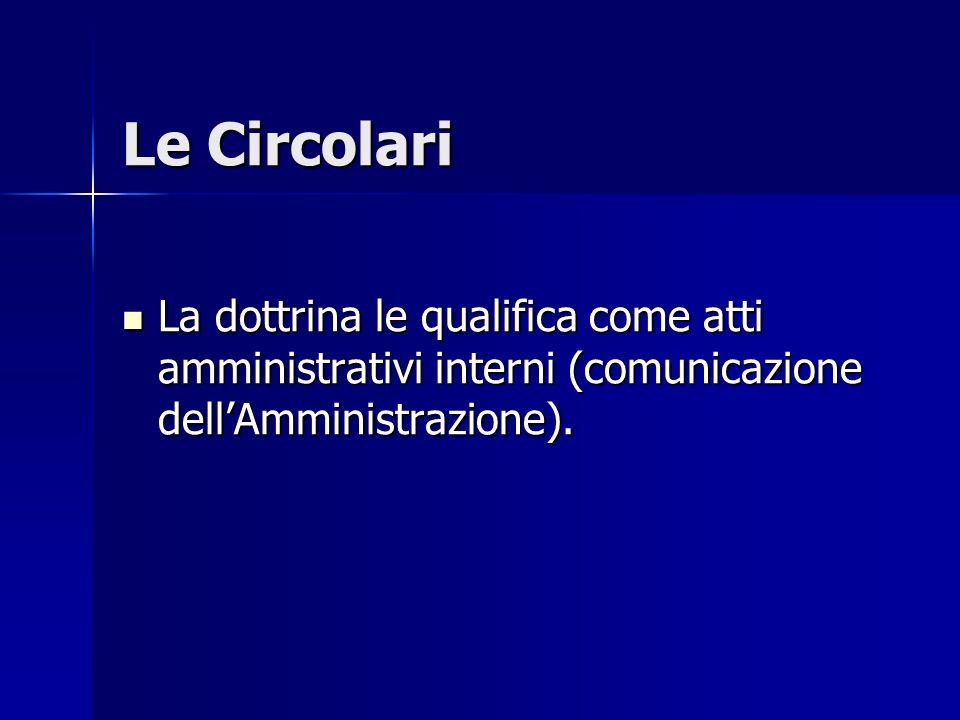 Le Circolari La dottrina le qualifica come atti amministrativi interni (comunicazione dell'Amministrazione). La dottrina le qualifica come atti ammini