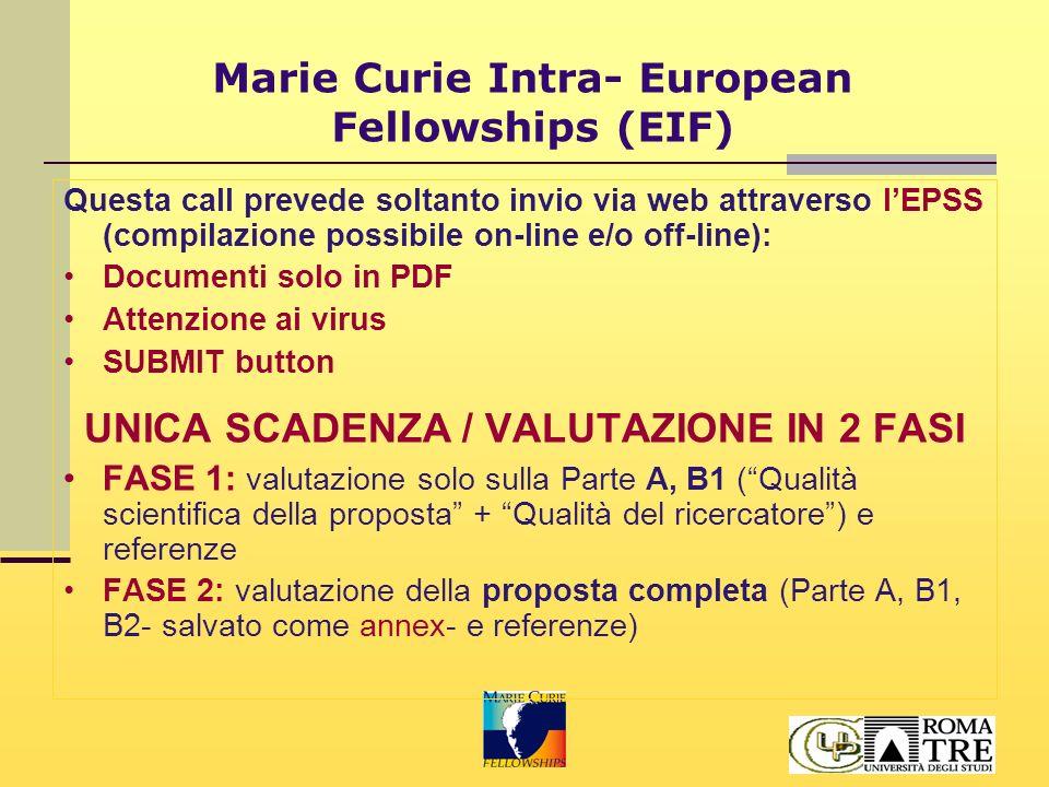Marie Curie Intra- European Fellowships (EIF) Questa call prevede soltanto invio via web attraverso l'EPSS (compilazione possibile on-line e/o off-line): Documenti solo in PDF Attenzione ai virus SUBMIT button UNICA SCADENZA / VALUTAZIONE IN 2 FASI FASE 1: valutazione solo sulla Parte A, B1 ( Qualità scientifica della proposta + Qualità del ricercatore ) e referenze FASE 2: valutazione della proposta completa (Parte A, B1, B2- salvato come annex- e referenze)