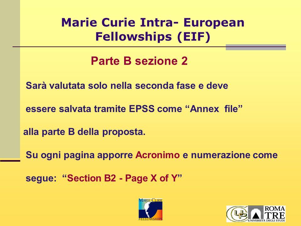 Marie Curie Intra- European Fellowships (EIF) B2.1 Qualità della formazione alla ricerca; B2.2 Qualità dell'host (expertise nel settore max 4 pagg.); B2.3 gestione e fattibilità del progetto (attuazione e gestione della borsa; workplan legato agli obiettivi del progetto; aiuto per le pratiche amministrative); B2.4 valore aggiunto e rilevanza rispetto agli obiettivi dell'attività; B2.5 proposte e contratti precedenti.