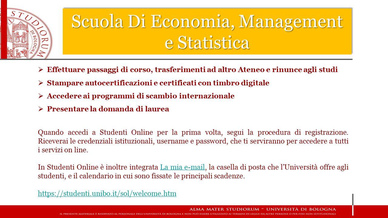 Scuola Di Economia, Management e Statistica  Sito di Corso di Studio http://www.unibo.it/it/didattica/corsi-di-studiohttp://www.unibo.it/it/didattica/corsi-di-studio  Portale Unibo http://www.unibo.it/it/servizi-e-opportunitahttp://www.unibo.it/it/servizi-e-opportunita  Sito Almaorienta http://almaorienta.unibo.it/studenti-iscrittihttp://almaorienta.unibo.it/studenti-iscritti  Pagina Facebook Almaorienta https://www.facebook.com/almaorientaunibohttps://www.facebook.com/almaorientaunibo  Studenti On Line https://studenti.unibo.it/sol/welcome.htmhttps://studenti.unibo.it/sol/welcome.htm  EMAIL ISTITUZIONALE @studenti.unibo.it Fonti di informazioni