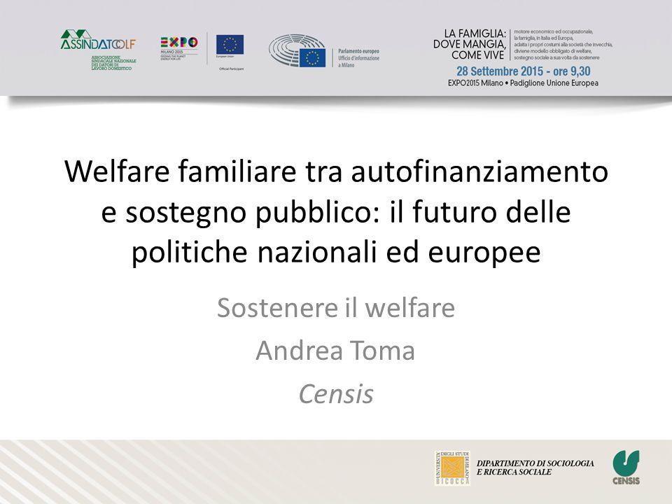 Welfare familiare tra autofinanziamento e sostegno pubblico: il futuro delle politiche nazionali ed europee Sostenere il welfare Andrea Toma Censis