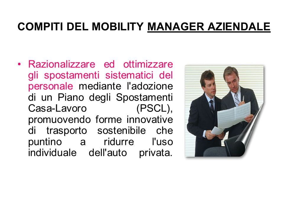 COMPITI DEL MOBILITY MANAGER AZIENDALE Razionalizzare ed ottimizzare gli spostamenti sistematici del personale mediante l'adozione di un Piano degli S
