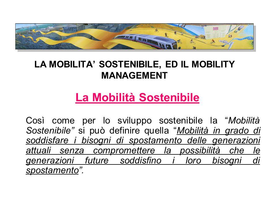 LA MOBILITA' SOSTENIBILE, ED IL MOBILITY MANAGEMENT Così come per lo sviluppo sostenibile la Mobilità Sostenibile si può definire quella Mobilità in grado di soddisfare i bisogni di spostamento delle generazioni attuali senza compromettere la possibilità che le generazioni future soddisfino i loro bisogni di spostamento .