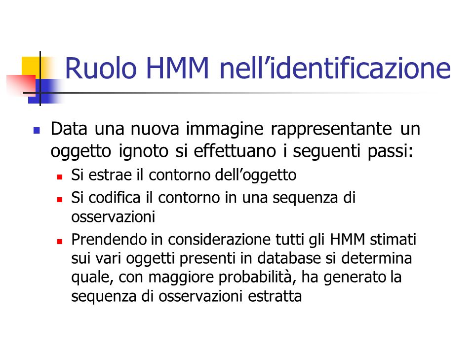 Ruolo HMM nell'identificazione Data una nuova immagine rappresentante un oggetto ignoto si effettuano i seguenti passi: Si estrae il contorno dell'oggetto Si codifica il contorno in una sequenza di osservazioni Prendendo in considerazione tutti gli HMM stimati sui vari oggetti presenti in database si determina quale, con maggiore probabilità, ha generato la sequenza di osservazioni estratta