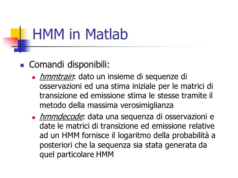 HMM in Matlab Comandi disponibili: hmmtrain: dato un insieme di sequenze di osservazioni ed una stima iniziale per le matrici di transizione ed emissione stima le stesse tramite il metodo della massima verosimiglianza hmmdecode: data una sequenza di osservazioni e date le matrici di transizione ed emissione relative ad un HMM fornisce il logaritmo della probabilità a posteriori che la sequenza sia stata generata da quel particolare HMM