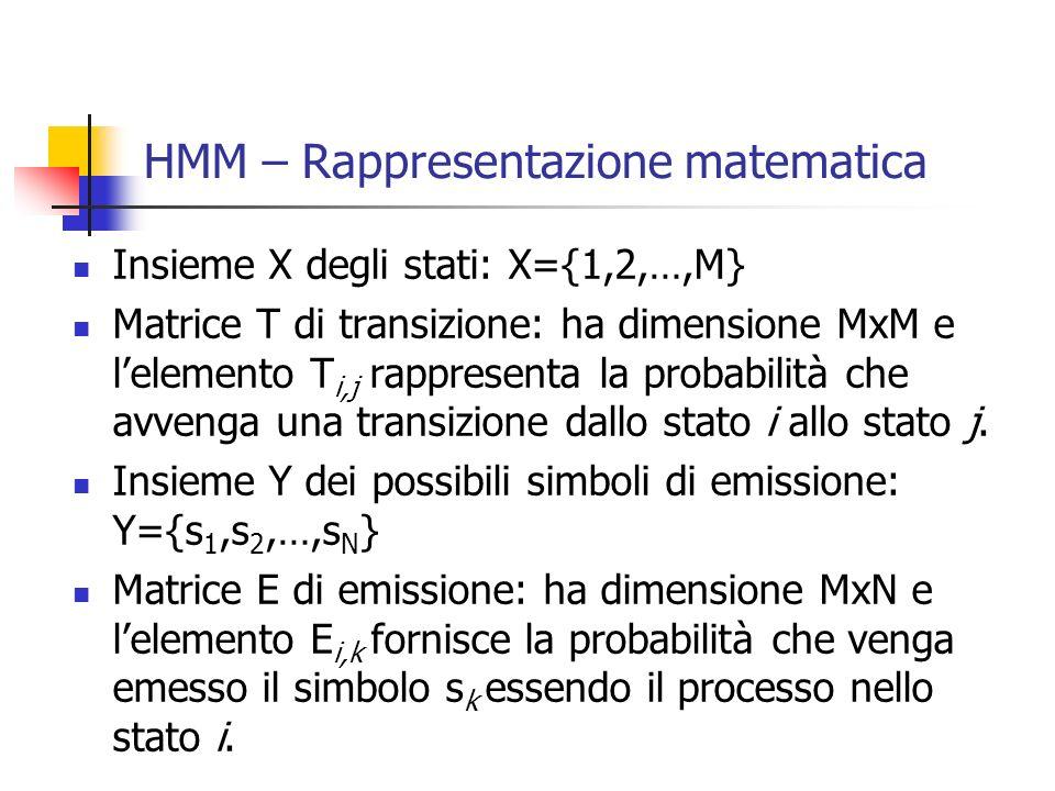 HMM – Rappresentazione matematica Insieme X degli stati: X={1,2,…,M} Matrice T di transizione: ha dimensione MxM e l'elemento T i,j rappresenta la probabilità che avvenga una transizione dallo stato i allo stato j.